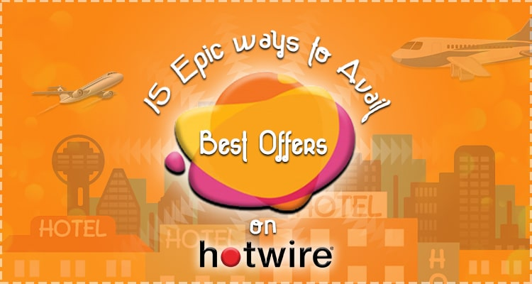 15 Epic Ways to avail best offers on Hotwire