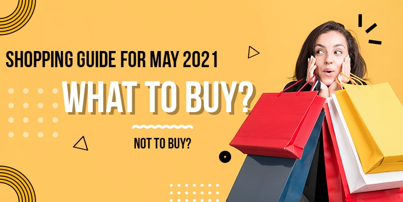 Shopping Guide For May 2021 - What To Buy (And Not Buy)