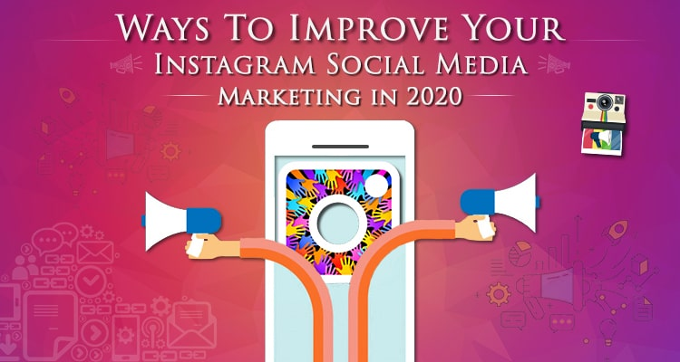 Ways To Improve Your Instagram Social Media Marketing In 2020