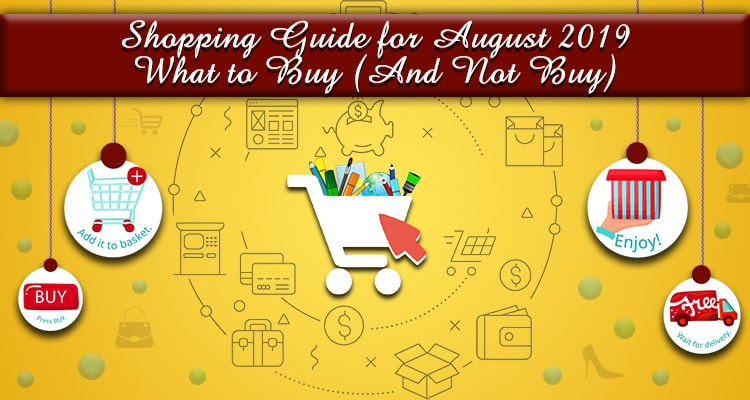Shopping Guide for August 2019: What to Buy (And Not Buy)