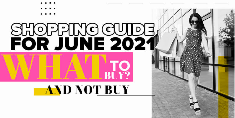Shopping Guide For June 2021- What To Buy (And Not Buy)